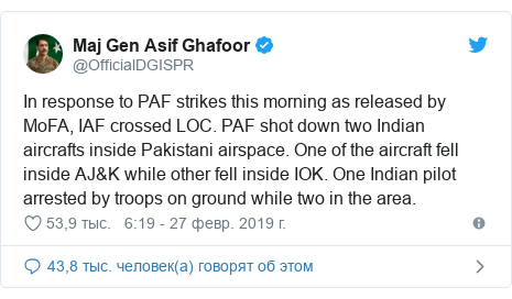 Twitter пост, автор: @OfficialDGISPR: In response to PAF strikes this morning as released by MoFA, IAF crossed LOC. PAF shot down two Indian aircrafts inside Pakistani airspace. One of the aircraft fell inside AJ&K while other fell inside IOK. One Indian pilot arrested by troops on ground while two in the area.